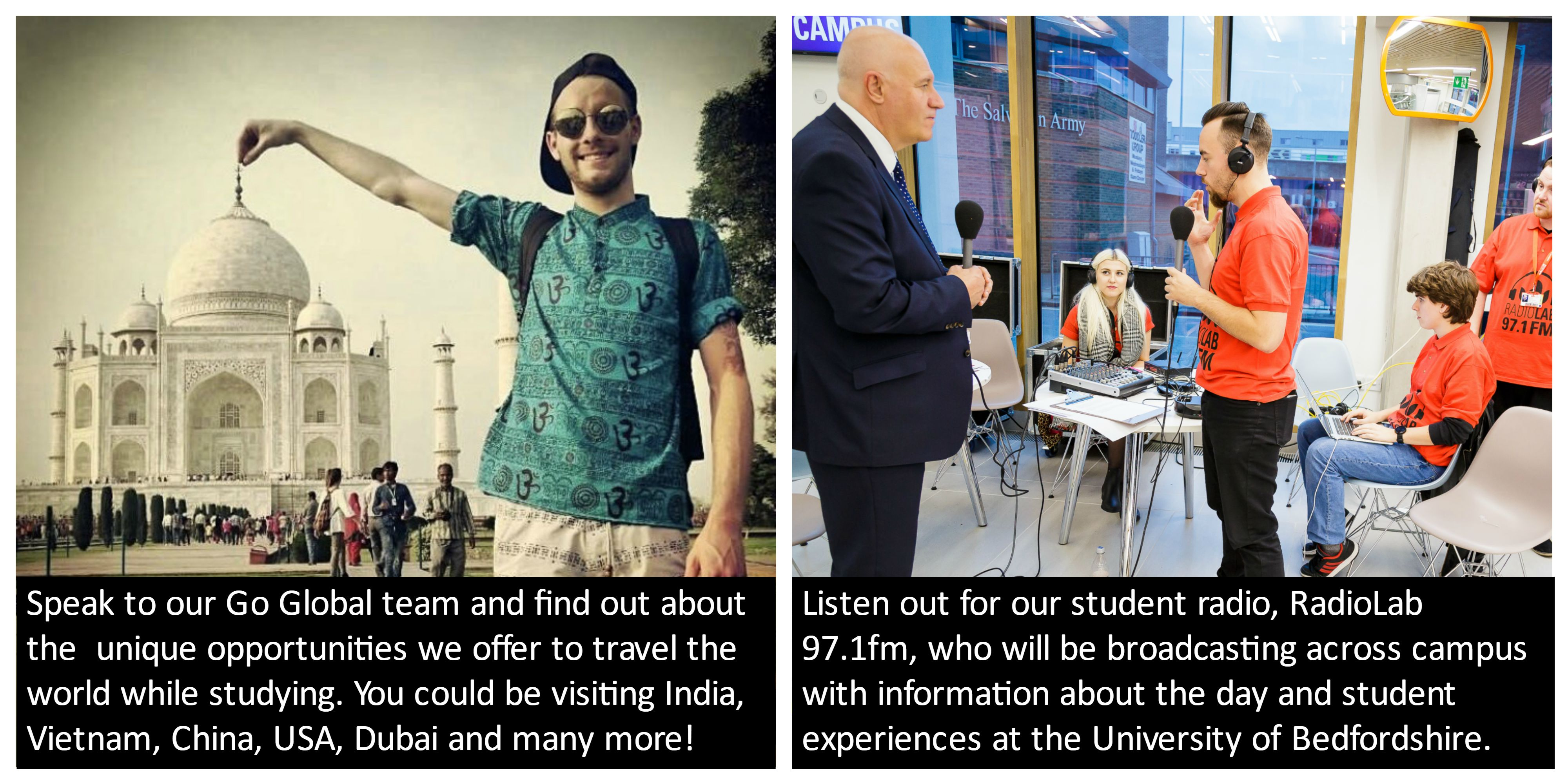 Speak to our Go Global team and find out about the unique opportunities we offer to travel the world while studying. You could be visiting India, Vietnam, China, USA, Dubai and many more! Listen out for our student radio; Radio Lab 97.1fm. They will be broadcasting across campus providing you with information about the day and student experiences at the University of Bedfordshire.