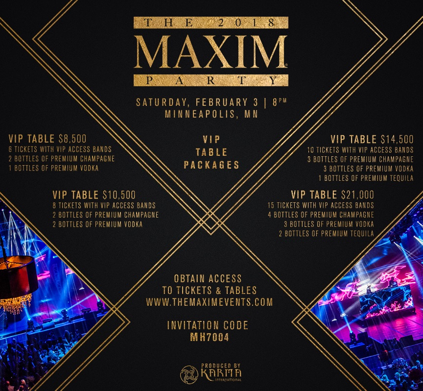 2018 Maxim Super Bowl Party Tickets and VIP Table Options. A first-class VIP experience for your group or company at the Best Super Bowl Party in Minneapolis. VIP Exclusives is your Official VIP Host for this event. February 3, 2018 Minneapolis, Minnesota. Maxim Super Bowl Party Invitation Code: MH7004. Purchase Maxim Super Bowl Party Tickets at the guaranteed lowest avaialble  rate at VIPexclusives.com using Maxim Invitation Code: MH7004. Official Tickets, Tables, and VIP Services.