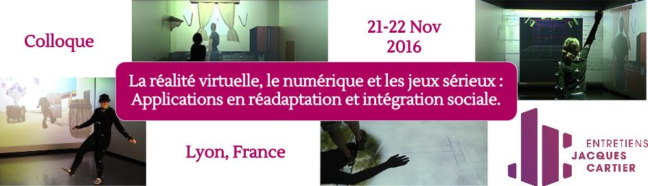 Colloque : La réalité virtuelle, le numérique et les jeux sérieux : Applications en réadaptation et intégration sociale. 21, 22 novembre, 2016. Lyon, France