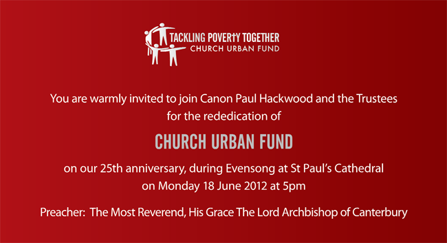 You are warmly invited to join Canon Paul Hackwood and the Trustees for the rededication of Church Urban Fund on our 25th anniversary, during Evensong at St Paul's Cathedral on Monday 18 June 2012 at 5 pm. Preacher: The Most Reverend, His Grace the Lord Archbishop of Canterbury.
