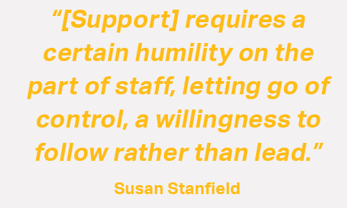 Quote: Support requires a certain humility on the part of staff, letting go of control, a willingness to follow rather than lead