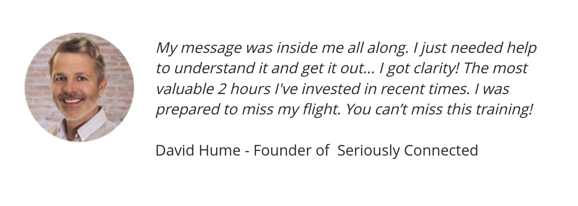 My message was inside me all along. I just needed help to understand it and get it out... I got clarity! The most valuable 2 hours I've invested in recent times. I was prepared to miss my flight. You can't miss this training!	David Hume - Founder of  Seriously Connected