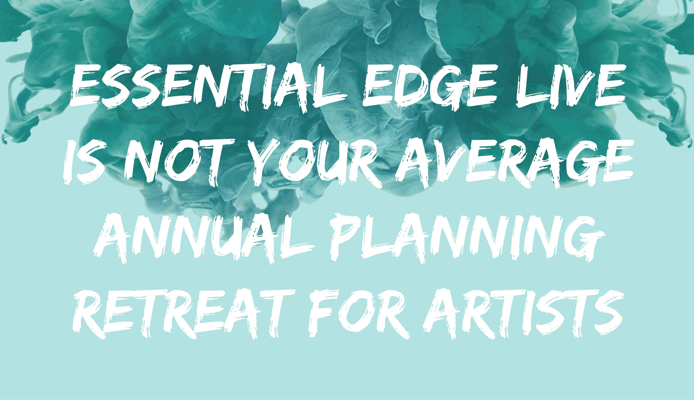 Essential Edge Live is Not Your Average Annual Planning Retreat for Artists...