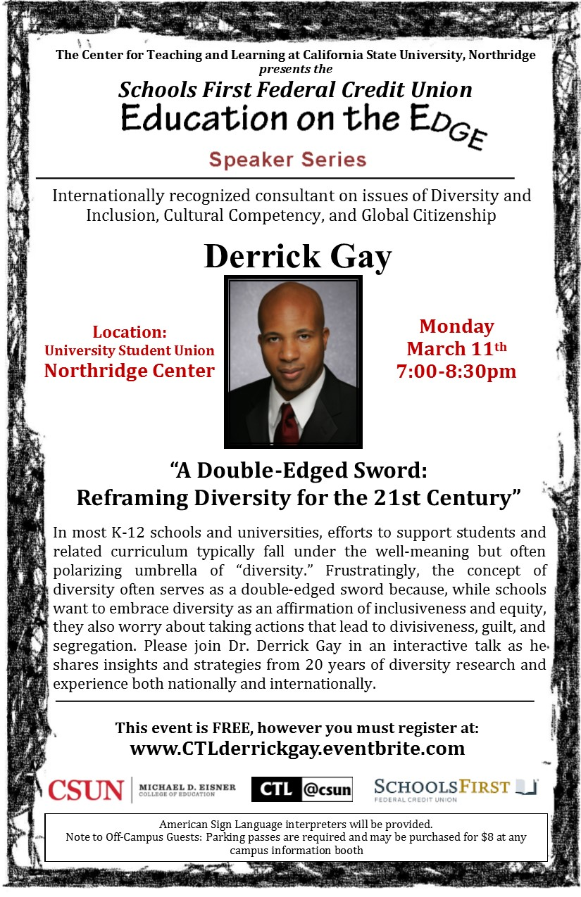 """The Center for Teaching and Learning at CSUN presents the Schools First Federal Credit Union Education on the Edge Speaker Series featuring Derrick Gay, Internationally recognized consultant on issues of Diversity and  Inclusion, Cultural Competency, and Global Citizenship. Monday, March 11 from 7pm-8:30pm at USU Northridge Center. A Double-Edged Sword: Reframing Diversity for the 21st Century. In most K-12 schools and universities, efforts to support students and related curriculum typically fall under the well-meaning but often polarizing umbrella of """"diversity."""" Frustratingly, the concept ofdiversity often serves as a double-edged sword because, while schools want to embrace diversity as an affirmation of inclusiveness and equity, they also worry about taking actions that lead to divisiveness, guilt, and segregation. Please join Dr. Derrick Gay in an interactive talk as he shares insights and strategies from 20 years of diversity research and experience both nationally and internationally. This event is free but you must register at www.CTLderrickgay.eventbrite.com. American Sign Language interpreters will be provided. Note to Off-Campus Guests: Parking passes are required and may be purchased for $8 at any  campus information booth"""