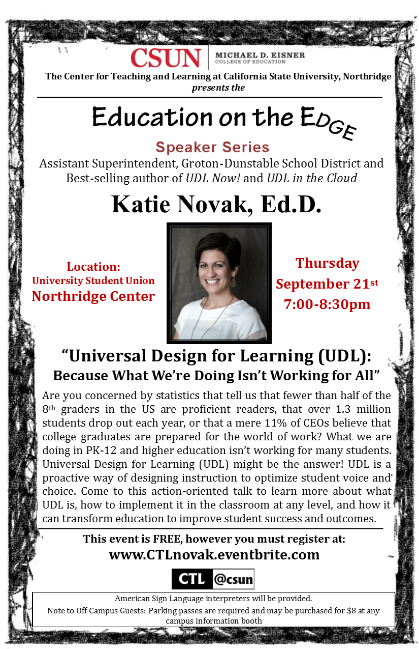 Katie Novak flyer. Education on the Edge. September 21, 2017 at 7pm at the USU Northridge Center. Universal Design for Learning: Because What We're Doing Isn't Working For All. Are you concerned by statistics that tell us that fewer than half of the 8th graders in the U.S are proficient readers, that over 1.3 million students drop out each year, or that a mere 11% of CEOs believe that college graduates are prepared for the world of work? What we are doing in PK-12 and higher education isn't working for many students. Universal Design for Learning (UDL) might be the answer! UDL is a proactive way of designing instruction to optimize student voice and choice. Come to this action-oriented talk to learn more about what UDL is, how to implement it in the classroom at any level, and how it can transform education to improve student success and outcomes.