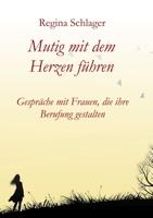 Cover Mutig mit dem Herzen führen, Gespräche mit Frauen, die ihre Berufung gestalten. Buch von Regina Schlager