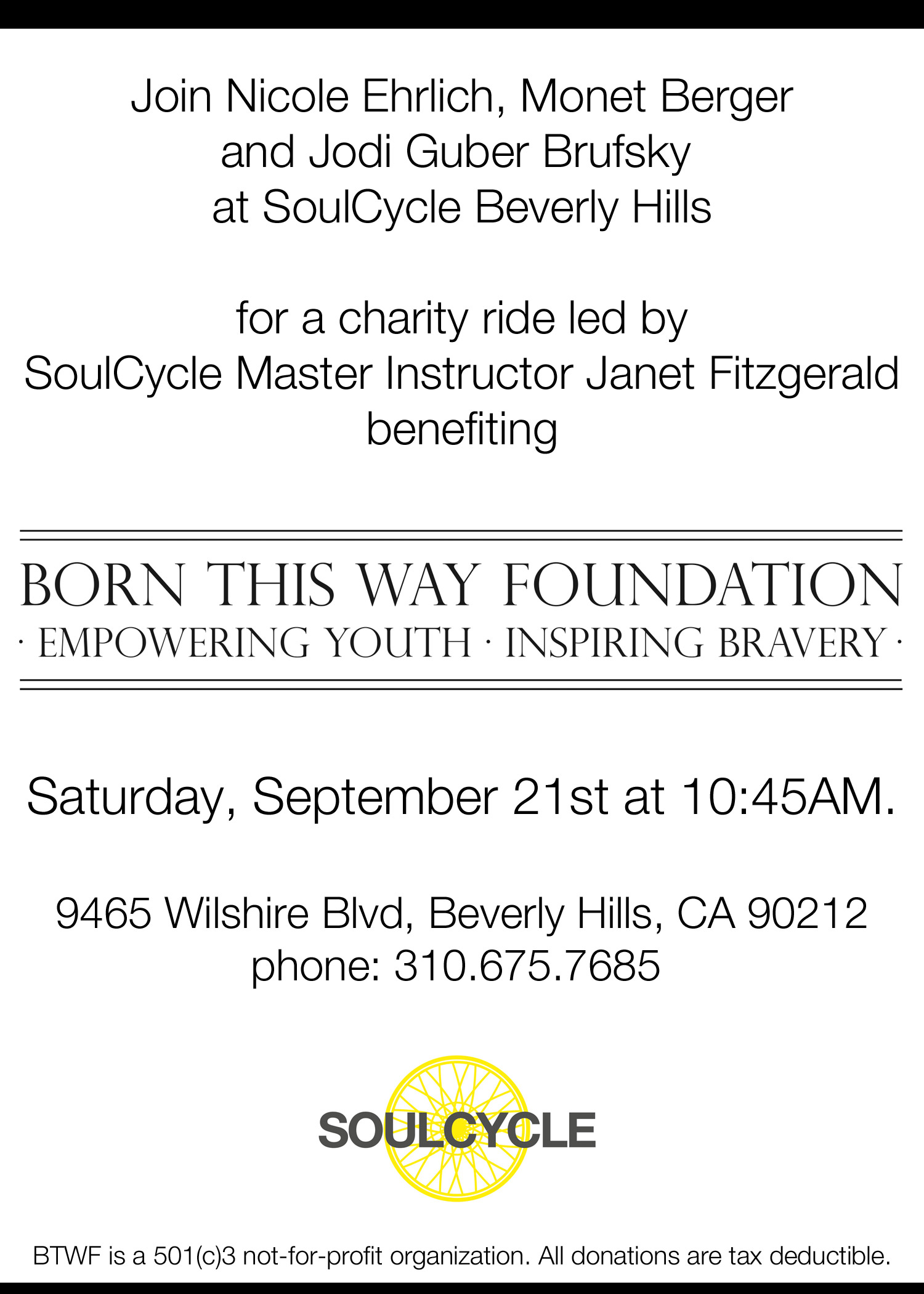 Join Nicole Ehrlich, Monet Berger and Jodi Guber Brufsky  at SoulCycle Beverly Hills for a charity ride led by SoulCycle Master Instructor Janet Fitzgerald benefiting Born This Way Foundation Saturday, September 21st at 10:45AM. 9465 Wilshire Blvd, Beverly Hills, CA 90212 phone: 310.675.7685