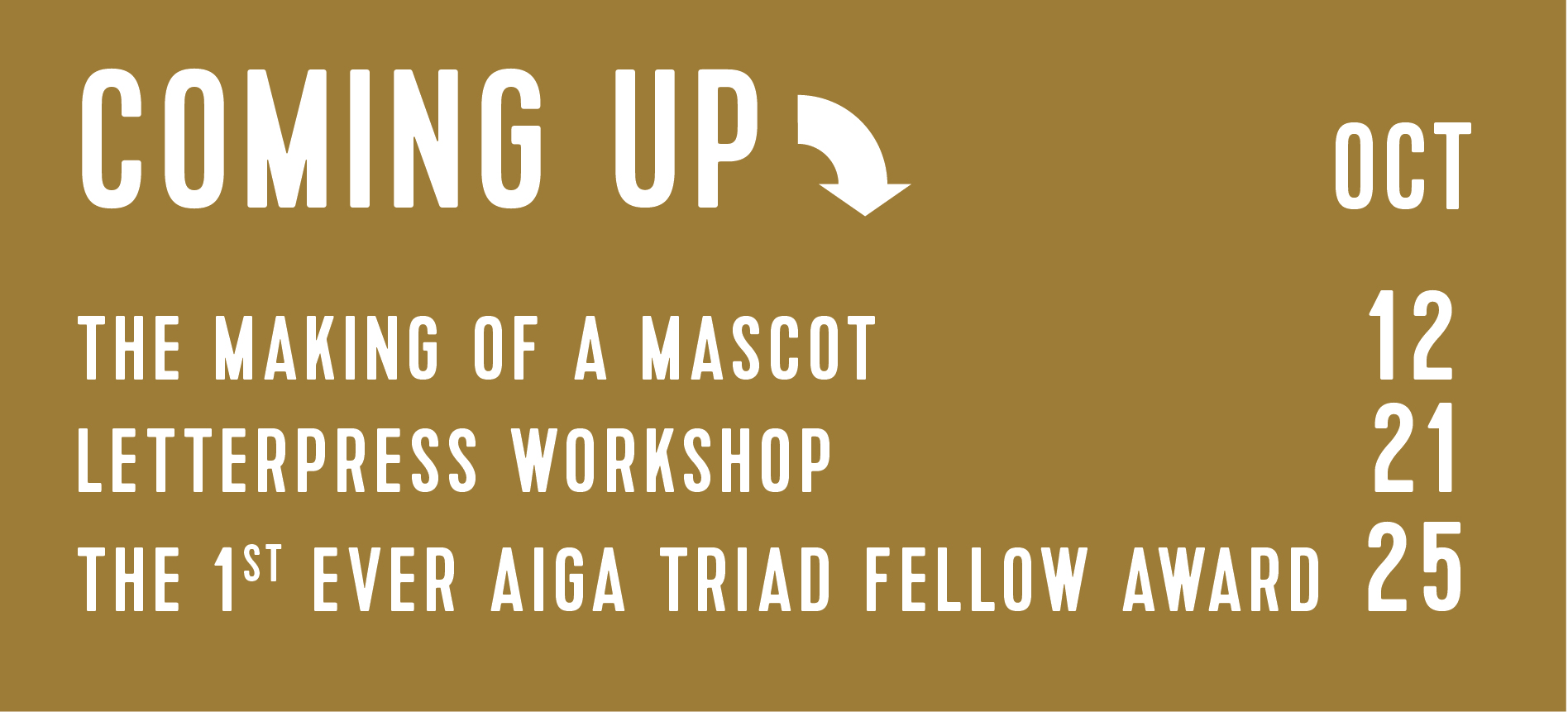 COMING UP: The Making of a Mascot (Oct12) Letterpress Workshop (Oct21) The 1st Ever AIGA Triad Fellow Award (Oct25)
