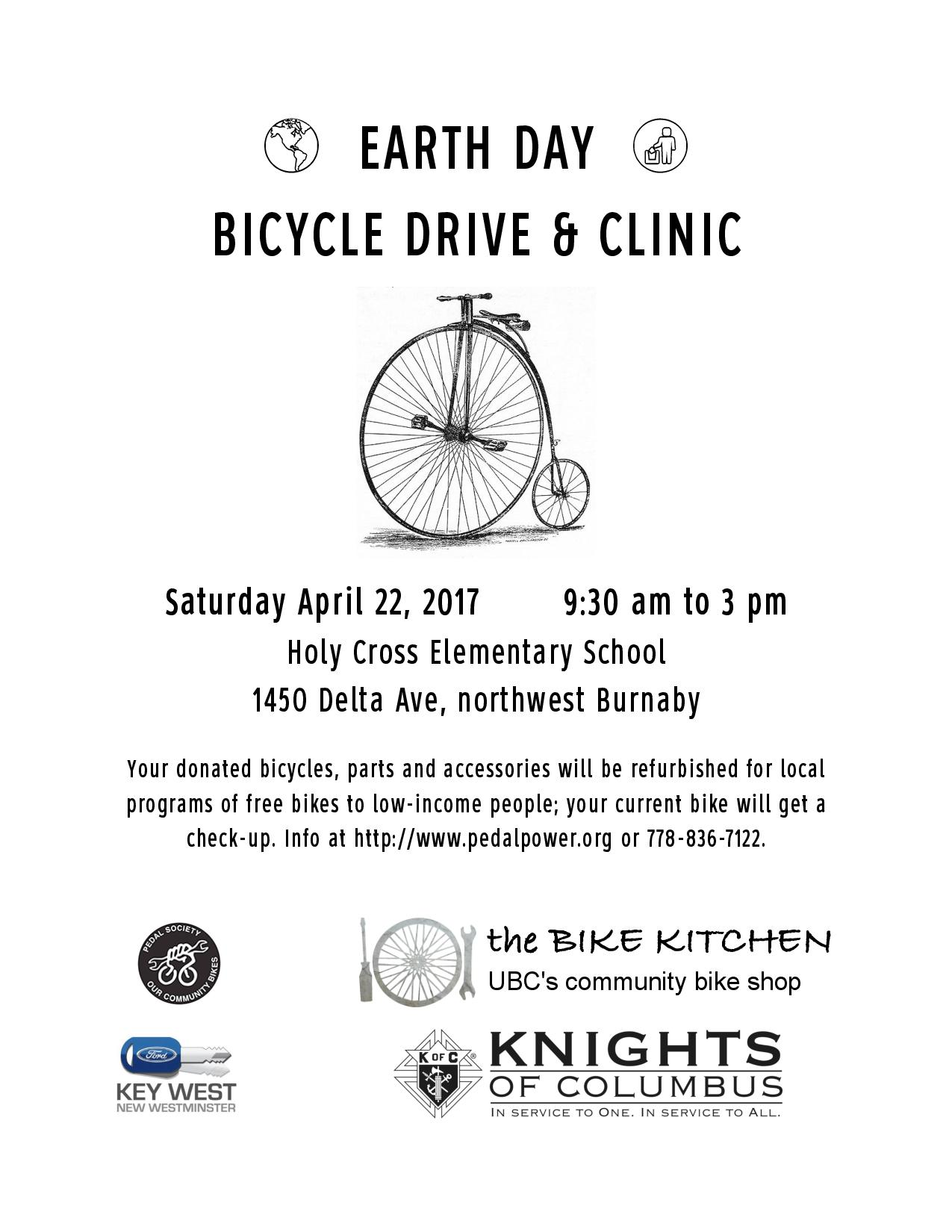 EARTH DAY BICYCLE DRIVE AND BIKE CLINIC - Got an old bicycle just lying around? Now's the time to find it a good home! On Earth Day, Saturday April 22 from 9:30 am to 3 pm at Holy Cross School, 1450 Delta Ave in northwest Burnaby, you can drop off your used bikes and bike parts, tools, helmets, lights and other accessories to be refurbished for distribution to low-income people in the Greater Vancouver Area; also, bring in your current bike for a free check-up. Info at http://www.pedalpower.org/pedals-for-the-people.html or 778-836-7122. Sponsored by Our Community Bikes, the UBC Bike Kitchen, Key West Ford and Council 5423 of the Knights of Columbus.