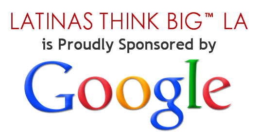 LATINAS THINK BIG PROUDLY SPONSORED BY GOOGLE