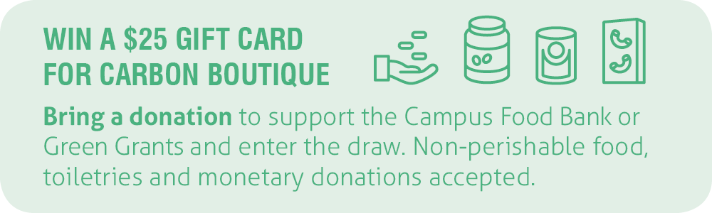 Win a $25 gift card for Carbon Environmental Boutique. Bring a non-perishable food, toiletry or monetary donation for the Campus Food Bank and Green Grants.