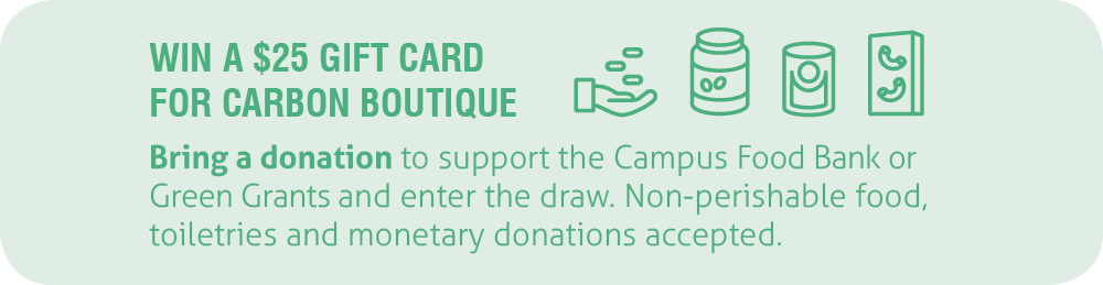 Win a $25 gift card for Carbon Environmental Boutique. Bring a donation to support the Campus Food Bank and Green Grants.