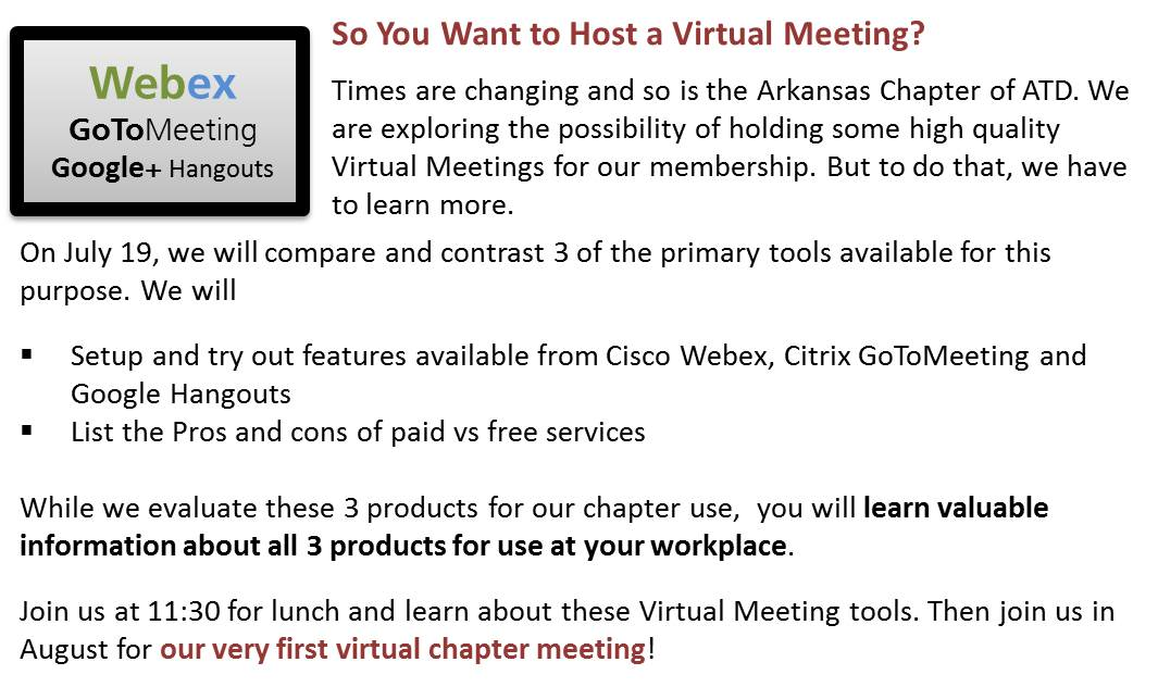 On July 19, we will compare and contrast 3 of the primary tools available for this purpose. We will setup and try out features available from Cisco Webex, Citrix GoToMeeting and Google Hangouts. We will list the Pros and cons of paid vs free services. While we evaluate these 3 products for our chapter use, you will learn valuable information about all 3 products for use at your workplace.