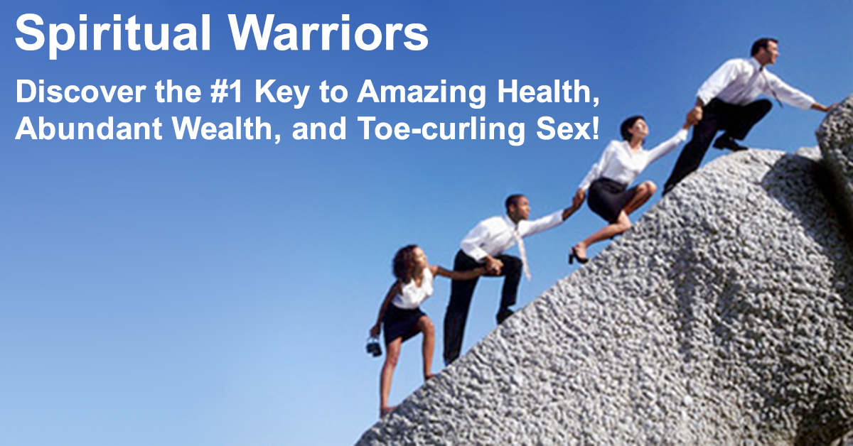 Spiritual Warriors - Discover the #1 Key to Amazing Health, Abundant Wealth, and Toe-curling Sex!