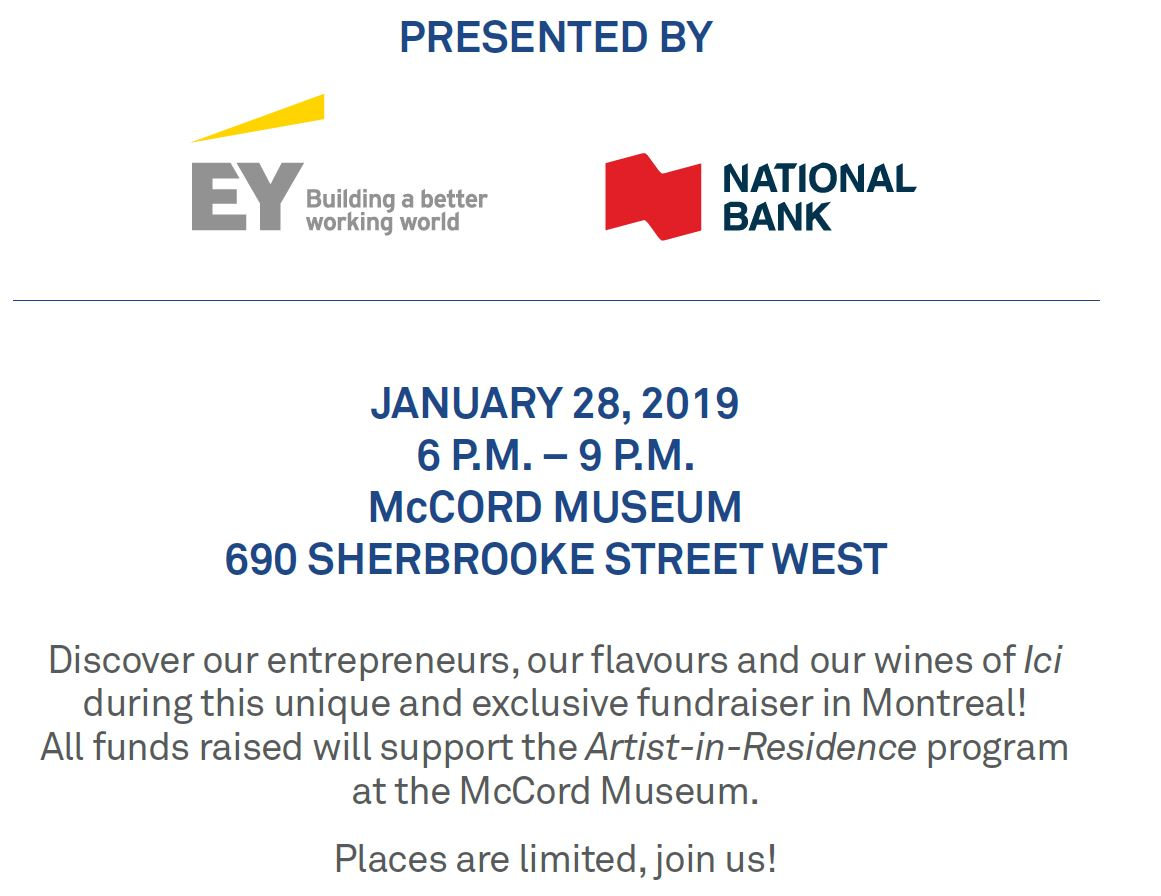 PRESENTED BY EY AND NATIONAL BANK  WINE & FOOD  MADE IN ICI MONDAY, JANUARY 28, 2019 McCORD MUSEUM 690 SHERBROOKE WEST 6 P.M. TO 9 P.M.   DISCOVER OUR ENTREPRENEURS, OUR FLAVOURS AND OUR WINES OF ICI  DURING THIS UNIQUE AND EXCLUSIVE FUNDRAISER IN MONTREAL!   SPACE IS LIMITED  TICKETS: $200 TAX RECEIPT: $150