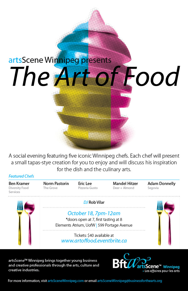 Join us for a social evening as we explore The Art of Food. We've invited five iconic Winnipeg chefs to create a tapas-style dish for your tasting pleasure. The chefs will be stationed throughout the brand new and beautiful Elements atrium at the UofW. Glass of wine in hand, you'll be able to spend time in an interactive Q&A with each chef to learn a little about what inspired their dish, as well as their perspective on food as art.   Featuring: Adam Donnelly - Segovia; Ben Kramer - Diversity Food Services; Eric Lee - Pizzeria Gusto; Mandel Hitzer - Deer + Almond; and Norm Pastorin - The Grove.  To make the evening even better, we've invited our good friend, DJ Rob Vilar.   Drinks + dj + deliciousness = one heck of a good time  If your mouth is already watering - buy your ticket now! *Doors open at 7, program begins at 8. Cash Bar.