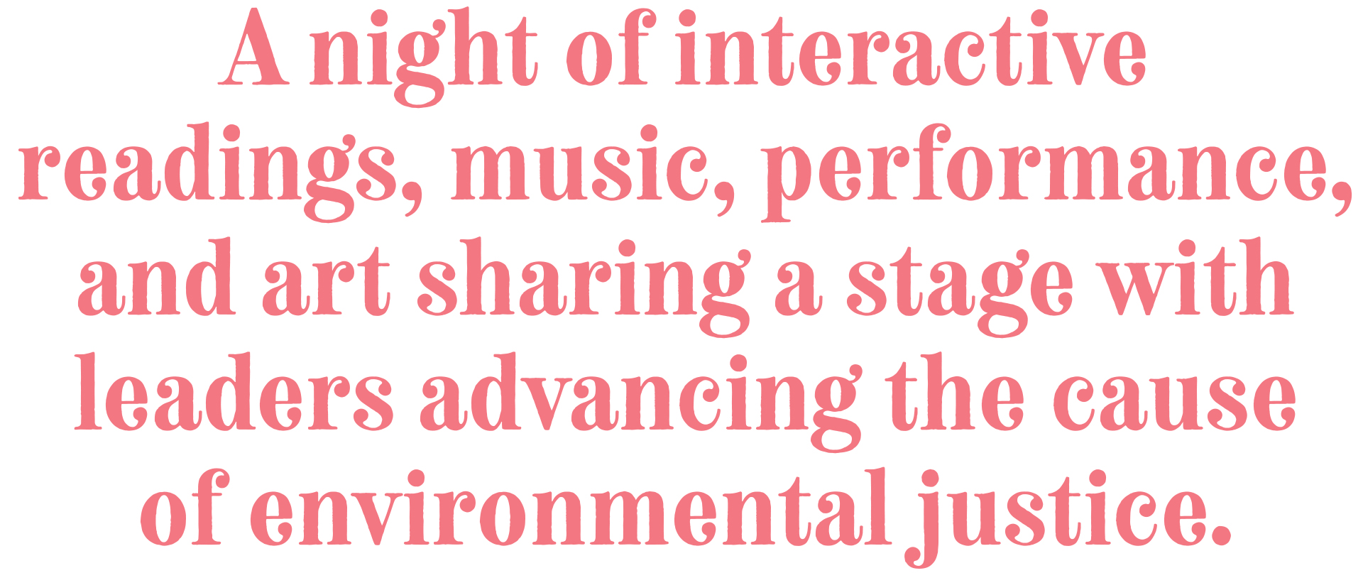 A night of interactive readings, music, performance, and art sharing a stage with leaders advancing the cause of environmental justice.