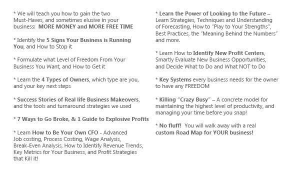 """We will teach you how to gain the two Must-Haves, and sometimes elusive in your business:  MORE MONEY and FREE MORE TIME Identify the 5 Signs Your Business is Running You, and How to Stop it Formulate what Level of freedom from your business you want, and how to get it Learn the 4 Types of Owners, which type are you, and your key next steps Success Stories of real life Business Makeovers, and the tools and turnaround strategies we used 7 Ways to Go Broke, and simple plan to Explosive Profits Learn How to Be Your Own CFO - Advanced Job costing, process costing, wage analysis, break-even analysis, how to identify revenue trends, Key metrics for your business, and profit strategies that kill it!  Learn the Power of Looking to the Future – Learn strategies, techniques and understanding of forecasting, how to """"play to your strengths"""", best practices, the """"meaning behind the numbers"""" and more. Learn How to Identify New Profit Centers, smartly evaluate new business opportunities, and decide what to do and what not to do Key Systems every business needs for the owner to have any freedom Killing """"Crazy Busy"""" – A concrete model for maintaining the highest level of productivity, and managing your time before you snap!   No fluff!  You will walk away with a real custom Road Map for YOUR business!"""