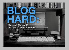 BLOG HARD: The Good, The Bad & The Ugly of Online Publishing