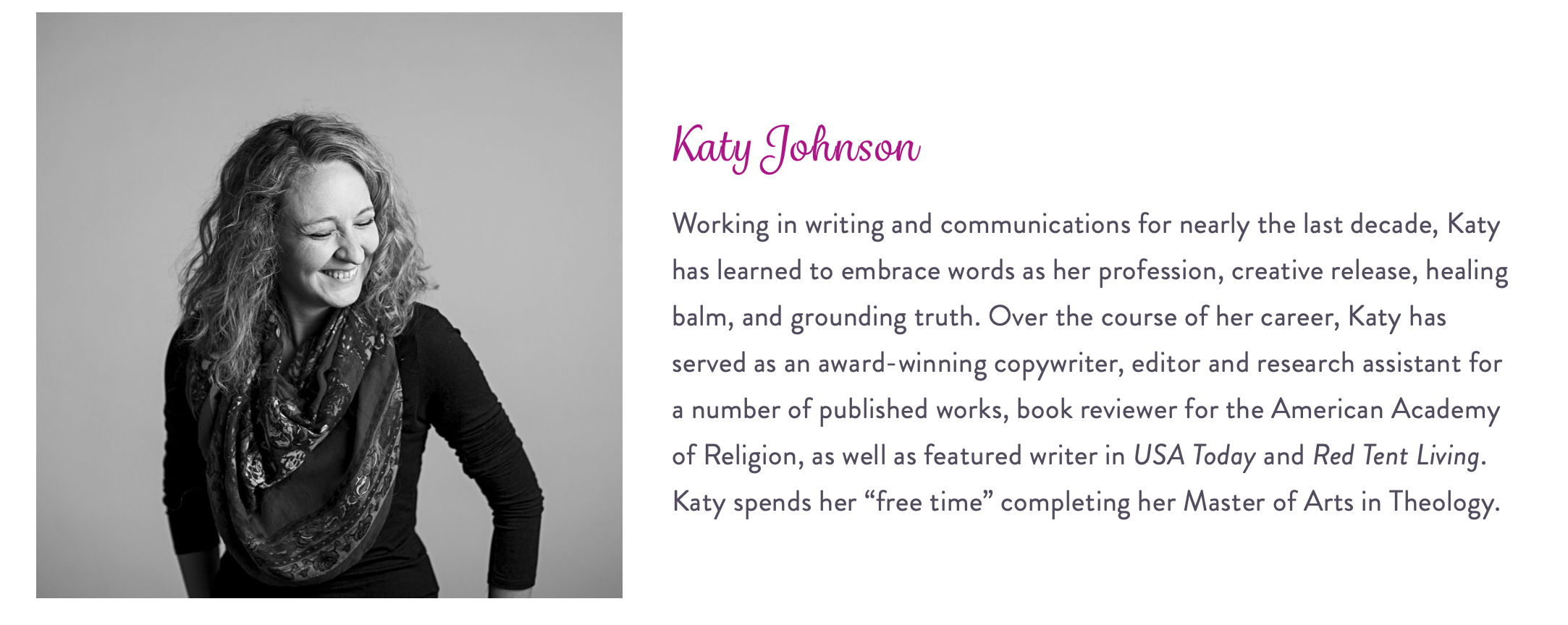 "Working in writing and communications for nearly the last decade, Katy has learned to embrace words as her profession, creative release, healing balm, and grounding truth. Over the course of her career, Katy has served as an award-winning copywriter, editor and research assistant for a number of published works, book reviewer for the American Academy of Religion, as well as featured writer in USA Today and Red Tent Living. Katy spends her ""free time"" completing her Master of Arts in Theology."