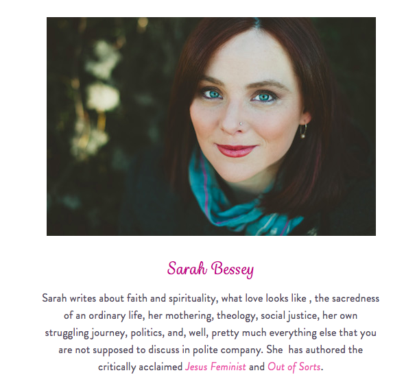 Sarah writes about faith and spirituality, what love looks like , the sacredness of an ordinary life, her mothering, theology, social justice, her own struggling journey, politics, and, well, pretty much everything else that you are not supposed to discuss in polite company. She  has authored the critically acclaimed Jesus Feminist and Out of Sorts.