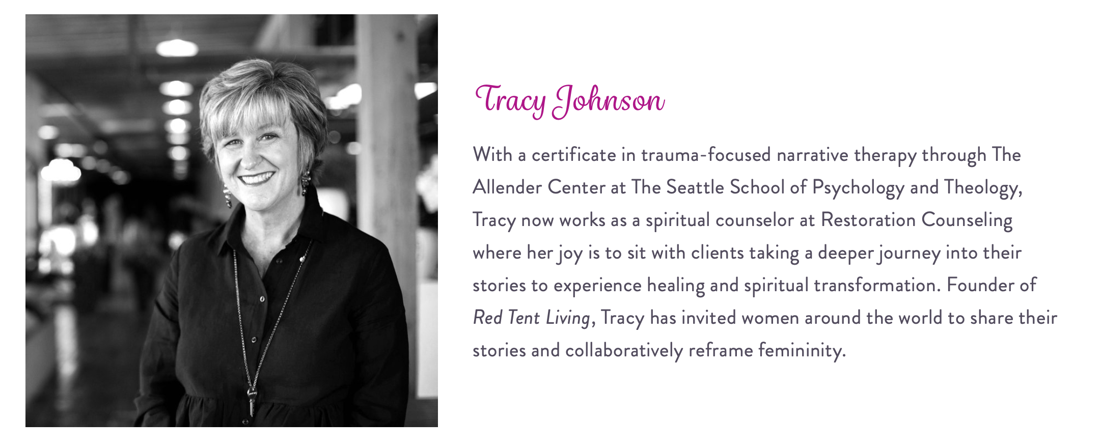 With a certificate in trauma-focused narrative therapy through The Allender Center at The Seattle School of Psychology and Theology, Tracy now works as a spiritual counselor at Restoration Counseling where her joy is to sit with clients taking a deeper journey into their stories to experience healing and spiritual transformation. Founder of Red Tent Living, Tracy has invited women around the world to share their stories and collaboratively reframe femininity.