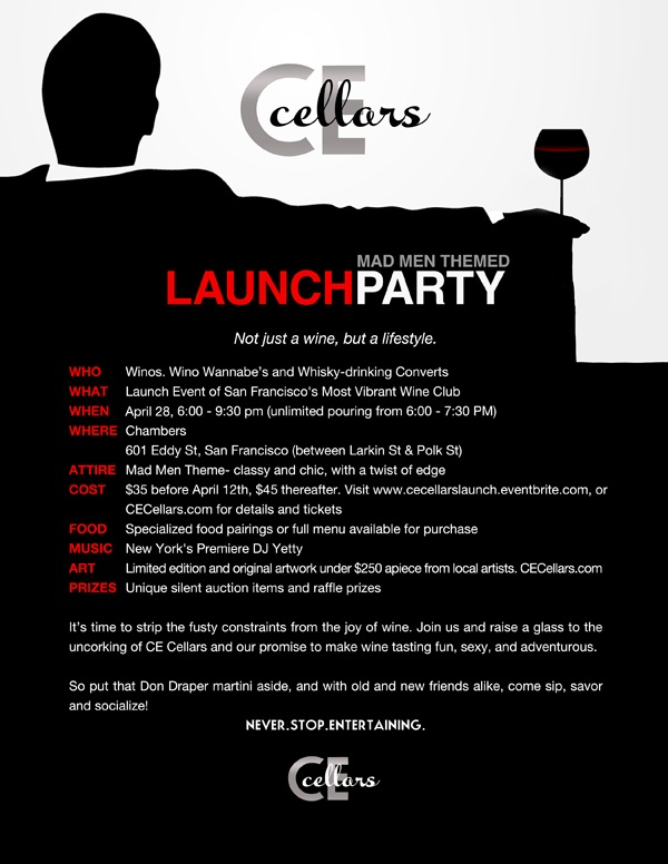 Not just a wine, but a lifestyle.  Who: Winos, Wino Wannabes, and Whisky-drinking Converts What: Launch Event of San Francisco's Most Vibrant Wine Club When: 6:00 - 9:30 pm (unlimited pouring from 6:00 - 7:30 PM) Where: Chambers 601 Eddy St, San Francisco (between Larkin St & Polk St) Attire: Mad Men Theme- classy and chic, with a twist of edge  Cost: $35 before April 12th, $40 thereafter- Eventbrite...........or CECellars.com for details  Music: New York's Premiere DJ Yetty  Art: Limited edition and original artwork under $250/piece from local artists- preview at CECellars.com  Prizes: Unique silent auction items and raffle prizes  It's time to strip the fusty constraints from the joy of wine.  Join us and raise a glass to the uncorking of CE Cellars and our promise to make wine tasting fun, sexy, and adventurous.   So put that Don Draper martini aside, and with old and new friends alike, come sip, savor and socialize!  Never.Stop.Entertaining.