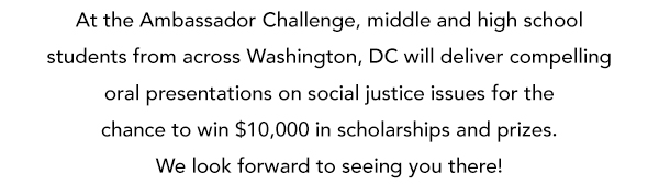 At the Ambassador Challenge, middle and high school students from across the city  will deliver compelling oral presentations on social justice issues for the chance to win $10,000 in scholarships and prizes. We look forward to seeing you there!