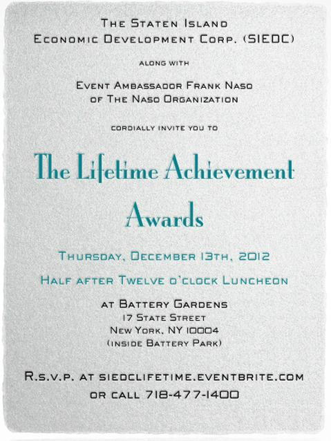 The Staten Island Economic Development Corp. (SIEDC)  along with Event Ambassador Frank Naso of The Naso Organization  cordially invite you to  The Lifetime Achievement Awards  Thursday, December 13th, 2012  Half after Twelve o'clock Luncheon  at Battery Gardens   17 State Street  New York, NY 10004   (inside Battery Park)