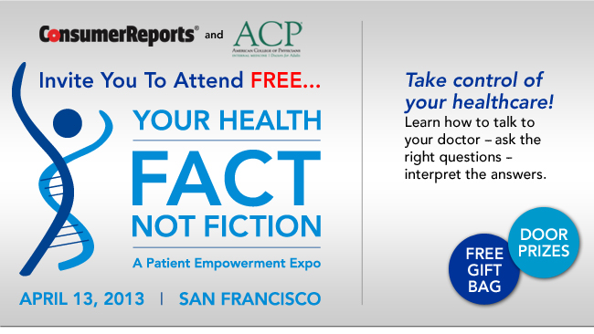 Consumer Reports and American College of Physicians Invite You To Attend FREE... YOUR HEALTH: FACT, NOT FICTION... A Patient Empowerment Expo - APRIL 13, 2013 - SAN FRANCISCO - Take control of your healthcare! Learn how to talk to your doctor - ask the right questions - interpret the answers. FREE GIFT BAG - DOOR PRIZES