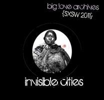 Big Love Archives presents INVISIBLE CITIES {SxSW 2011}