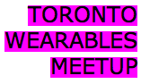 Toronto Wearables Meetup 6