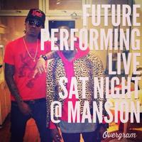 FUTURE PERFORMING LIVE SATURDAY NIGHT THE MANSION...