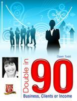 Double in 90 Business, Income or Clients FREE...