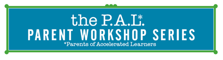 The P.A.L. [Parents of Accelerated Learners] Workshop...
