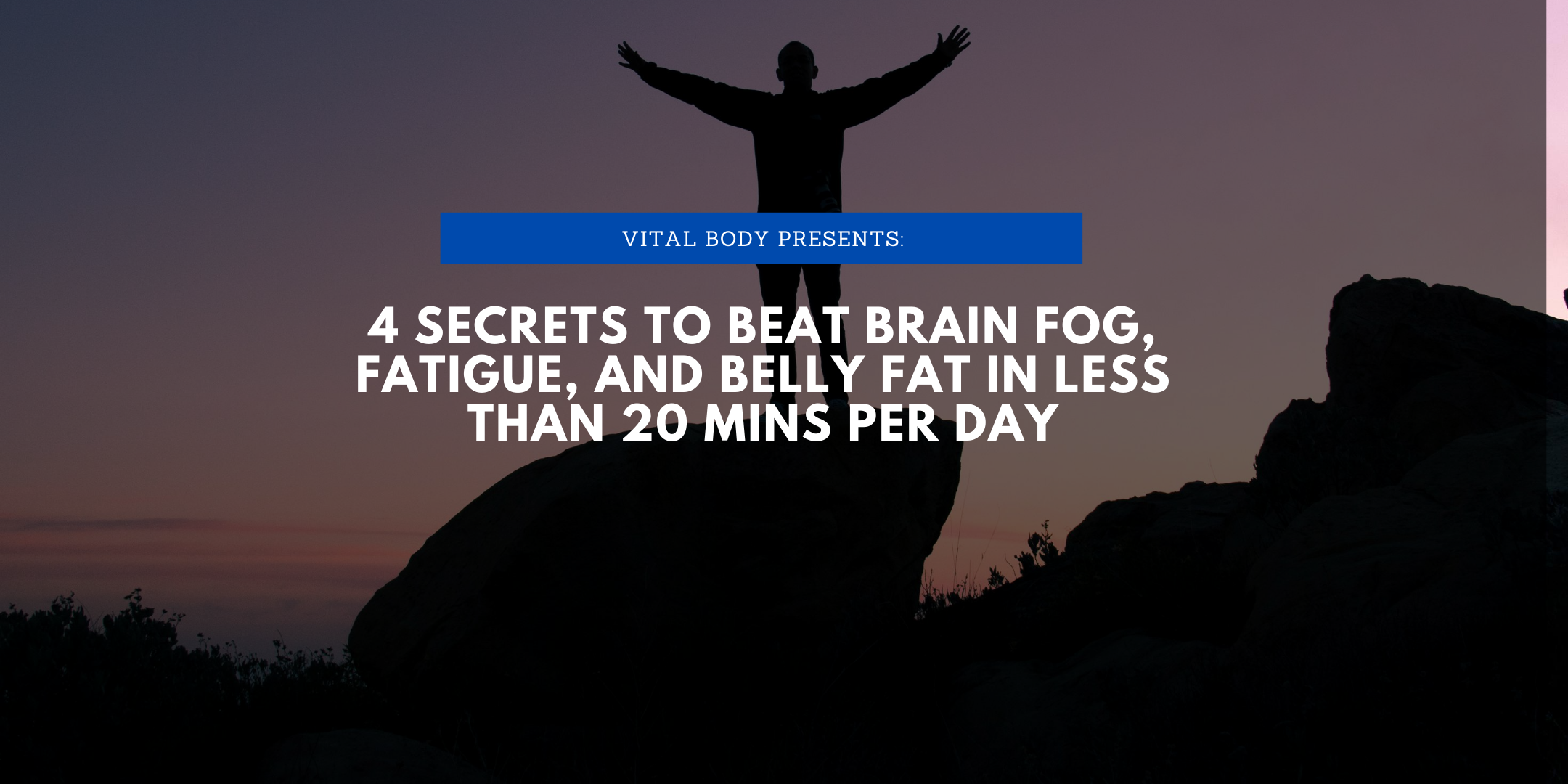 4 Secrets to Eliminate brain fog, fatigue, and fat in less than 20 mins/day