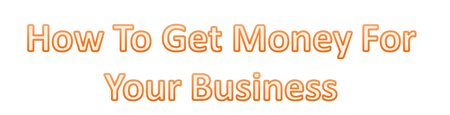 How to Get Money For Your Business