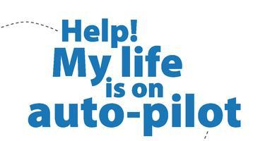 Help! My Life is on Auto-Pilot