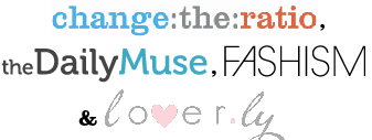 Change the Ratio, the DailyMuse, Fashism & lover.ly...