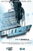 12/8 OUTPUT SATURDAYS @ PIG 'N WHISTLE (HOLLYWOOD) *...