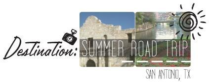 Destination Summer Road Trip - San Antonio, TX