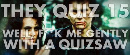 They Quiz #15 / Well, F**K Me Gently With A Quizsaw