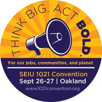 SEIU Local 1021 -2015 Convention: Think Big, Act Bold!