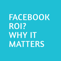 Facebook ROI: Why it matters.