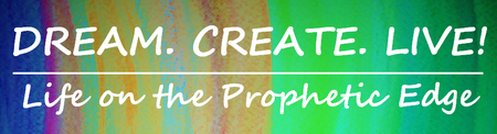 Dream.Create.Live! | Life on the Prophetic Edge Retreat