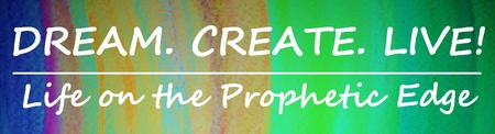 Dream.Create.Live! | Life on the Prophetic Edge Retreat