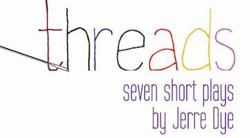 Threads (seven short plays by Jerre Dye)