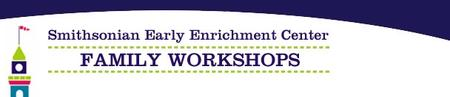 Smithsonian Early Enrichment Center Family Workshop:...