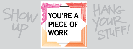 YOU'RE A PIECE OF WORK Gallery Show