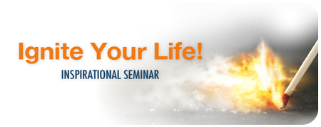 Ignite Your Life Inspirational Seminar TOPIC:...